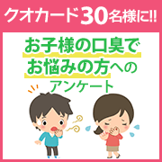 【クオカード30名様に!!】お子様の口臭でお悩みの方へのアンケート