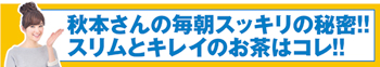 秋本祐希さん愛用の最新ダイエット茶【すらっとスリムティー】