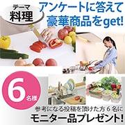 【テーマ:料理】アンケートに答えて豪華商品をget!★6名様モニタープレゼント!