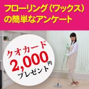 【2,000円プレゼント】 フローリング(ワックス)の簡単なアンケート