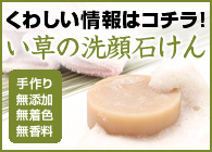 手作り・無添加・無着色・無香料「い草の洗顔石けん」詳細情報はコチラ