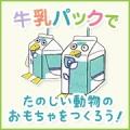 タカナシ乳業から夏休みの宿題!「牛乳パックで楽しいおもちゃを作ろう!」50名様/モニター・サンプル企画