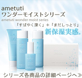 新保湿実感 『ametuti ワンダーモイストシリーズ』 各商品の詳細ページへ