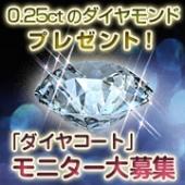 ☆0.25カラットのダイヤモンド、プレゼント!『ダイヤコート』モニター大募集☆