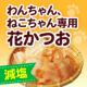【猫犬飼い主さま限定企画】わんちゃん・ねこちゃんのための減塩花かつお10名様に!