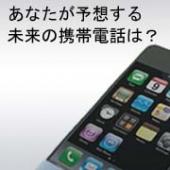 『あなたが予想する未来の携帯電話は?』@iPhoneファンブロガーサイト